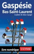 Gaspésie, Bas-Saint-Laurent ebook by Collectif