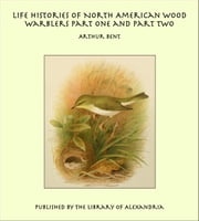 Life Histories of North American Wood Warblers Part One and Part Two ebook by Arthur Bent