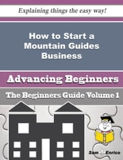 How to Start a Mountain Guides Business (Beginners Guide) ebook by Marita Pino,Sam Enrico
