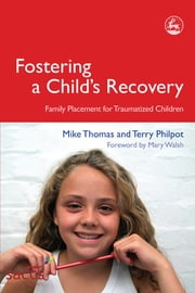 Fostering a Child's Recovery - Family Placement for Traumatized Children ebook by Mike Thomas,Mary Walsh,Terry Philpot