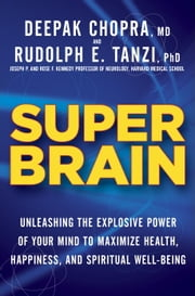 Super Brain - Unleashing the Explosive Power of Your Mind to Maximize Health, Happiness, and Spiritual Well-Being ebook by Rudolph E. Tanzi, Ph.D., Deepak Chopra