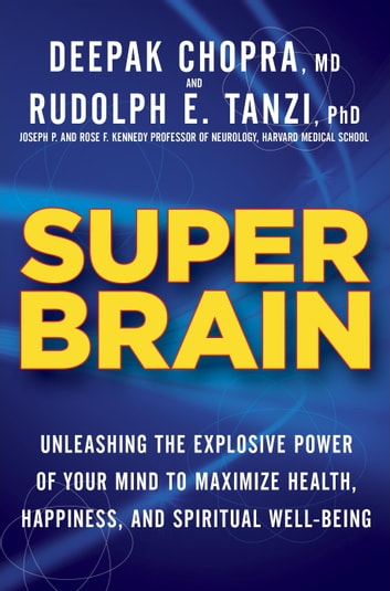 Super Brain - Unleashing the Explosive Power of Your Mind to Maximize Health, Happiness, and Spiritual Well-Being ebook by Rudolph E. Tanzi, Ph.D.,Deepak Chopra, M.D.