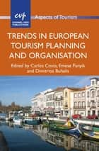 Trends in European Tourism Planning and Organisation ebook by Assoc. Prof. Carlos Costa, Emese Panyik, Prof. Dimitrios Buhalis