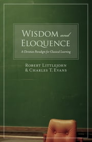 Wisdom and Eloquence - A Christian Paradigm for Classical Learning ebook by Robert Littlejohn,Charles T. Evans