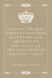 Lives of the most Eminent Painters Sculptors and Architects, Vol. 06 (of 10) : Fra Giocondo to Niccolo Soggi ebook by Giorgio Vasari