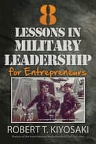 8 Lessons in Military Leadership for Entrepreneurs eBook by Robert T. Kiyosaki