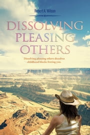 Dissolving Pleasing Others - Dissolving Pleasing Others dissolves childhood blocks freeing you. ebook by Robert  A. Wilson