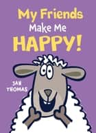 My Friends Make Me Happy! ebook by Jan Thomas
