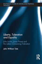 Liberty, Toleration and Equality - John Locke, Jonas Proast and the Letters Concerning Toleration ebook by John William Tate