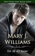 For All We Know - One Strike Away, #3 ebook by Mary J. Williams