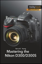 Mastering the Nikon D300/D300S ebook by Darrell Young
