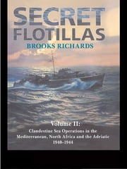 Secret Flotillas - Vol. II: Clandestine Sea Operations in the Western Mediterranean, North Africa and the Adriatic, 1940-1944 ebook by Brooks Richards