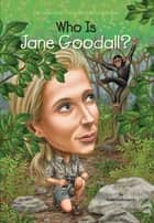 Who Is Jane Goodall? ebook by Roberta Edwards, John O'Brien, Who HQ