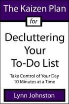 The Kaizen Plan for Decluttering Your To-Do List: Take Control of Your Day 10 Minutes at a Time ebook by Lynn Johnston