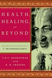 Health, Healing, and Beyond - Yoga and the Living Tradition of T. Krishnamacharya ebook by T. K. V. Desikachar,R. H. Cravens,Michael Lerner,C. Subramaniam
