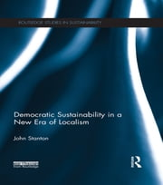 Democratic Sustainability in a New Era of Localism ebook by John Stanton