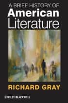 A Brief History of American Literature ebook by Richard Gray