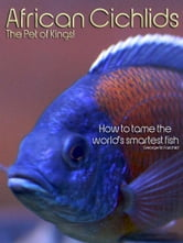 African Cichlids The Pet of Kings!: How to tame the world's smartest fish. ebook by George M. Fairchild
