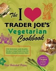 The I Love Trader Joe's Vegetarian Cookbook - 150 Delicious and Healthy Recipes Using Foods from the World's Greatest Grocery Store ebook by Kris Holechek Peters