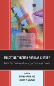 Educating through Popular Culture - You're Not Cool Just Because You Teach with Comics ebook by Edward A. Janak, Ludovic A. Sourdot, Maha Al-Saati,...