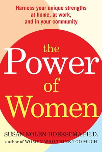 The Power of Women - Harness Your Unique Strengths at Home, at Work, and in Your Community eBook by Susan Nolen-Hoeksema