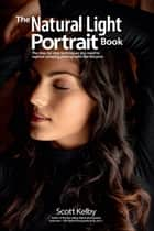 The Natural Light Portrait Book - The step-by-step techniques you need to capture amazing photographs like the pros ebook by