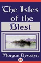 The Isles of the Blest ebook by Morgan Llywelyn