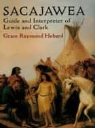Sacajawea - Guide and Interpreter of Lewis and Clark ebook by Grace Raymond Hebard
