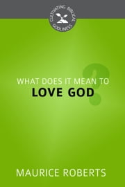 What Does it Mean to Love God? ebook by Maurice Roberts