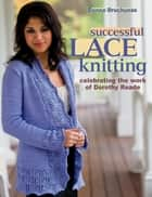 Successful Lace Knitting - Celebrating the Work of Dorothy Reade ebook by Donna Druchunas