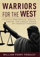 Warriors for the West - Fighting Bureaucrats, Radical Groups, And Liberal Judges on America's Frontier ebook by William Perry Pendley