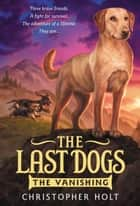 The Last Dogs: The Vanishing ebook by Christopher Holt