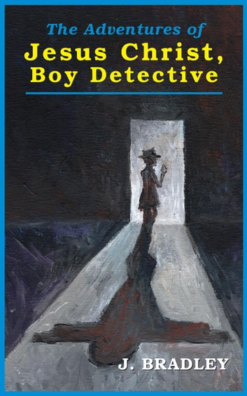 The Adventures of Jesus Christ, Boy Detective ebook by J. Bradley