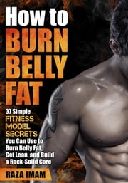 How to Burn Belly Fat: 37 Fitness Model Secrets to Burn Belly Fat, Get Lean, and Build a Rock-Solid Core ebook by Raza Imam