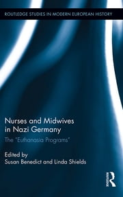 "Nurses and Midwives in Nazi Germany - The ""Euthanasia Programs"" ebook by Susan Benedict,Linda Shields"