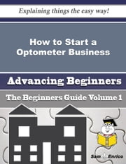 How to Start a Optometer Business (Beginners Guide) ebook by Kathyrn Ouellette,Sam Enrico