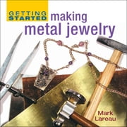 Getting Started Making Metal Jewelry ebook by Mark Lareau