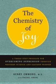 The Chemistry of Joy - A Three-Step Program for Overcoming Depression Through Western Science and Eastern Wisdom ebook by Henry Emmons, MD,Rachel Kranz