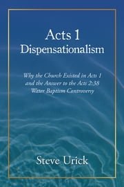 Acts 1 Dispensationalism - Why the Church Existed in Acts 1 and the Answer to the Acts 2:38 Water Baptism Controversy ebook by Steve Urick