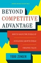 Beyond Competitive Advantage ebook by Todd Zenger