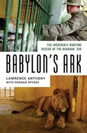 Babylon's Ark - The Incredible Wartime Rescue of the Baghdad Zoo ebook by Lawrence Anthony,Graham Spence