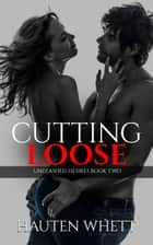 Cutting Loose: Unleashed Desires Book 2 ebook by Hauten Whett
