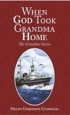 When God Took Grandma Home ebook by Helen Guimenny Glowacki