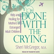 Done With The Crying - Help and Healing for Mothers of Estranged Adult Children audiobook by Sheri McGregor, MA