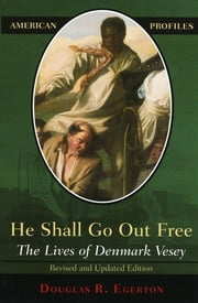He Shall Go Out Free - The Lives of Denmark Vesey ebook by Douglas R. Egerton