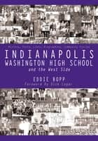 Indianapolis Washington High School and the West Side - History, Facts, Lists, Biographies, Community Stories ebook by Eddie Bopp