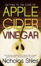 Getting To The Core Of Apple Cider Vinegar ebook by Nicholas Stiles