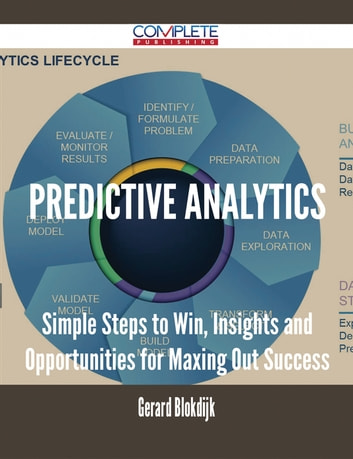 Predictive Analytics - Simple Steps to Win, Insights and Opportunities for Maxing Out Success ebook by Gerard Blokdijk