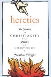 Heretics - The Creation of Christianity from the Gnostics to the Modern Church ebook by Jonathan Wright