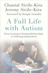 A Full Life with Autism - From Learning to Forming Relationships to Achieving Independence ebook by Chantal Sicile-Kira,Jeremy Sicile-Kira